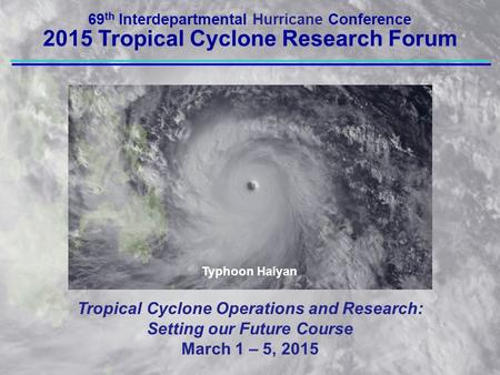 Tropical Cyclone Operations and Research: Setting our Future Course March 1 – 5, 2015 69 th Interdepartmental Hurricane Conference 2015 Tropical Cyclone.