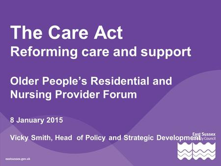 The Care Act Reforming care and support Older People's Residential and Nursing Provider Forum 8 January 2015 Vicky Smith, Head of Policy and Strategic.