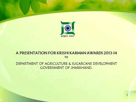 A PRESENTATION FOR KRISHI KARMAN AWARDS 2013-14 by DEPARTMENT OF AGRICULTURE & SUGARCANE DEVELOPMENT GOVERNMENT OF JHARKHAND. 1.