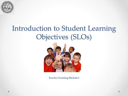 Introduction to Student Learning Objectives (SLOs) Teacher Training Module 1.