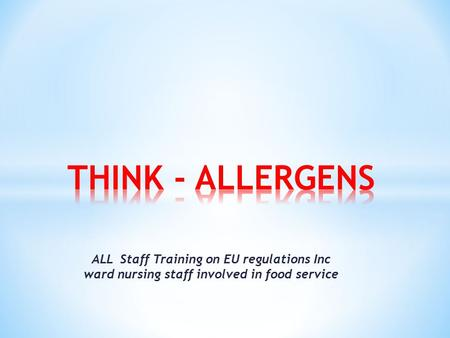 THINK - ALLERGENS ALL Staff Training on EU regulations Inc ward nursing staff involved in food service.
