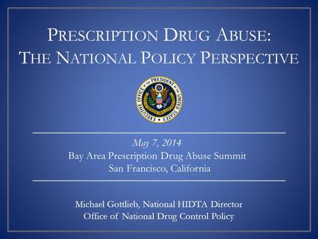P RESCRIPTION D RUG A BUSE : T HE N ATIONAL P OLICY P ERSPECTIVE Michael Gottlieb, National HIDTA Director Office of National Drug Control Policy May 7,