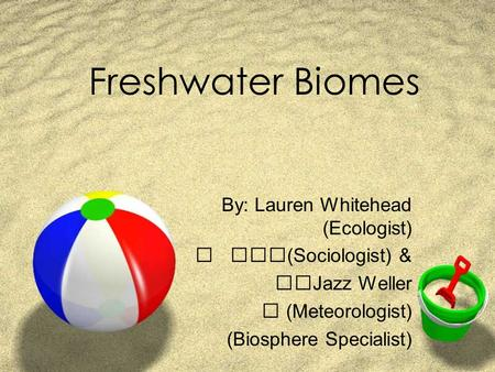 Freshwater Biomes By: Lauren Whitehead (Ecologist)