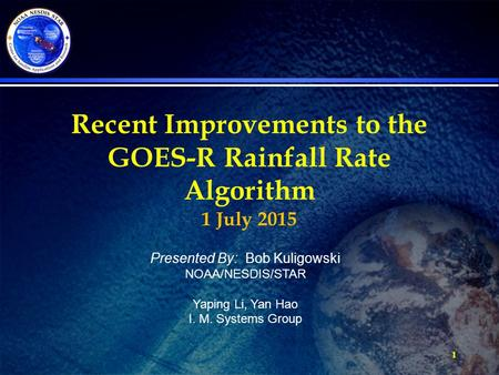 1 Recent Improvements to the GOES-R Rainfall Rate Algorithm 1 July 2015 Presented By: Bob Kuligowski NOAA/NESDIS/STAR Yaping Li, Yan Hao I. M. Systems.