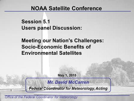 Office of the Federal Coordinator for Meteorology Mr. David McCarren Federal Coordinator for Meteorology, Acting NOAA Satellite Conference May 1, 2015.