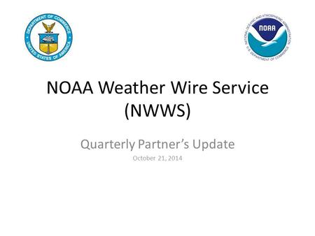 NOAA Weather Wire Service (NWWS) Quarterly Partner's Update October 21, 2014.