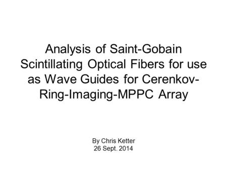 Analysis of Saint-Gobain Scintillating Optical Fibers for use as Wave Guides for Cerenkov- Ring-Imaging-MPPC Array By Chris Ketter 26 Sept. 2014.