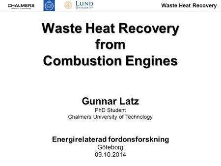 Waste Heat Recovery from Combustion Engines Gunnar Latz PhD Student Chalmers University of Technology Energirelaterad fordonsforskning Göteborg 09.10.2014.