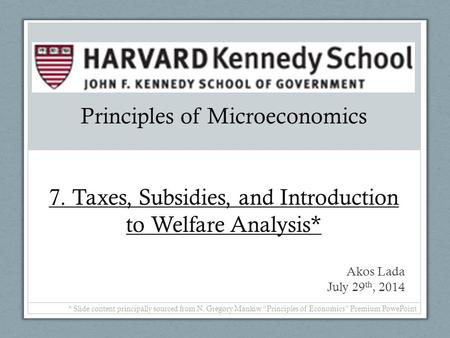 Principles of Microeconomics 7. Taxes, Subsidies, and Introduction to Welfare Analysis* Akos Lada July 29 th, 2014 * Slide content principally sourced.