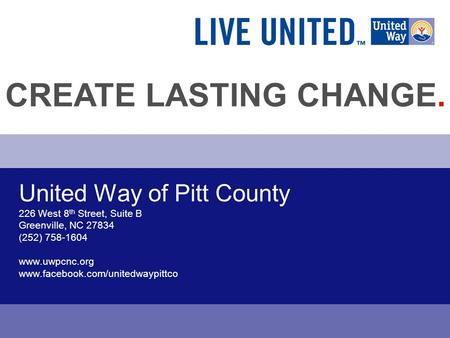 United Way of Pitt County 226 West 8 th Street, Suite B Greenville, NC 27834 (252) 758-1604 www.uwpcnc.org www.facebook.com/unitedwaypittco CREATE LASTING.