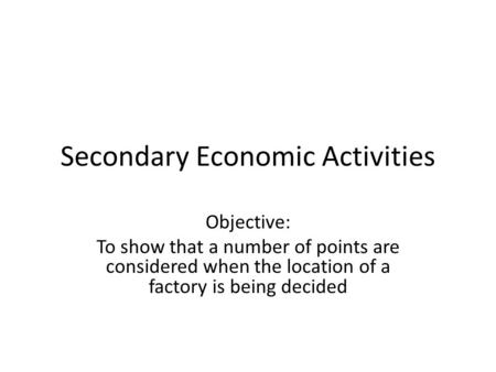 Secondary Economic Activities Objective: To show that a number of points are considered when the location of a factory is being decided.
