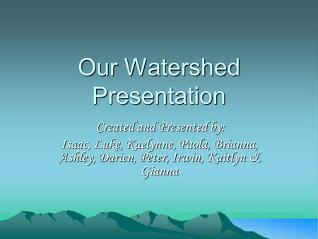 Our Watershed Presentation Created and Presented by: Isaac, Luke, Kaelynne, Paola, Brianna, Ashley, Darien, Peter, Irwin, Kaitlyn & Gianna.