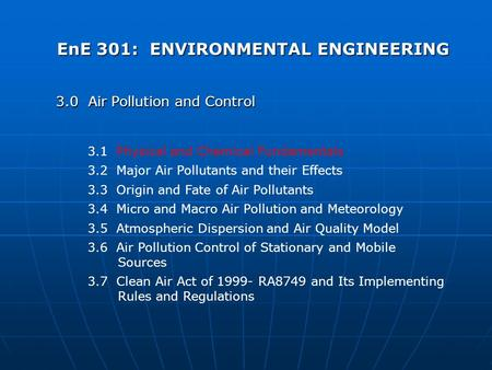 EnE 301: ENVIRONMENTAL ENGINEERING 3.0 Air Pollution and Control 3.1 Physical and Chemical Fundamentals 3.2 Major Air Pollutants and their Effects 3.3.