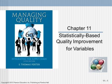 Copyright © 2013 Pearson Education, Inc. Publishing as Prentice Hall. 11 - 1 Chapter 11 Statistically-Based Quality Improvement for Variables.