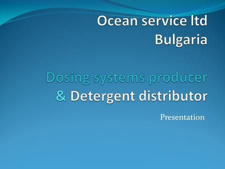 Presentation. Short intro Ocean service Ltd is a producer of dosing systems for laundries and dishwashing machines. We are the biggest professional detergent.