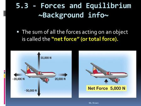 "5.3 - Forces and Equilibrium ~Background info~  The sum of all the forces acting on an object is called the ""net force"" (or total force). Ms. Brown."