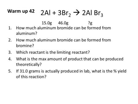 2Al + 3Br 2  2Al Br 3 15.0g 46.0g ?g 1.How much aluminum bromide can be formed from aluminum? 2.How much aluminum bromide can be formed from bromine?