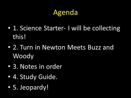 Agenda 1. Science Starter- I will be collecting this! 2. Turn in Newton Meets Buzz and Woody 3. Notes in order 4. Study Guide. 5. Jeopardy!