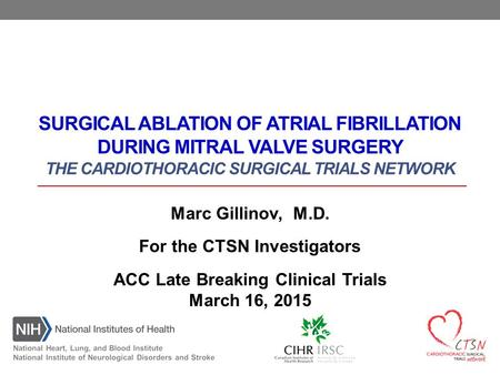 SURGICAL ABLATION OF ATRIAL FIBRILLATION DURING MITRAL VALVE SURGERY THE CARDIOTHORACIC SURGICAL TRIALS NETWORK Marc Gillinov, M.D. For the CTSN Investigators.