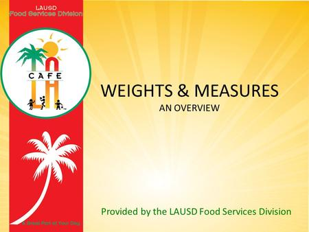 Provided by the LAUSD Food Services Division WEIGHTS & MEASURES AN OVERVIEW.