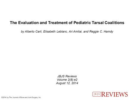 The Evaluation and Treatment of Pediatric Tarsal Coalitions by Alberto Carli, Elisabeth Leblanc, Ari Amitai, and Reggie C. Hamdy JBJS Reviews Volume 2(8):e2.