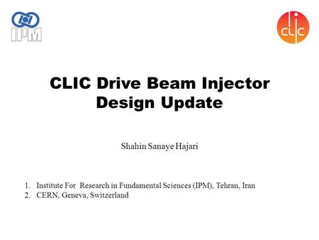 CLIC Drive Beam Injector Design Update Shahin Sanaye Hajari 1.Institute For Research in Fundamental Sciences (IPM), Tehran, Iran 2.CERN, Geneva, Switzerland.