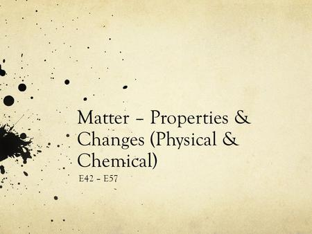 Matter – Properties & Changes (Physical & Chemical) E42 – E57.