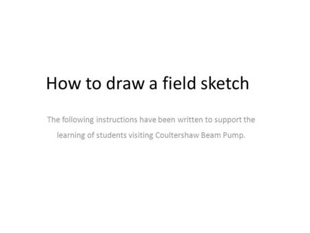 The following instructions have been written to support the learning of students visiting Coultershaw Beam Pump. How to draw a field sketch.
