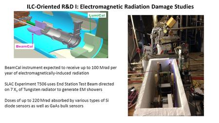 ILC-Oriented R&D I: Electromagnetic Radiation Damage Studies BeamCal instrument expected to receive up to 100 Mrad per year of electromagnetically-induced.