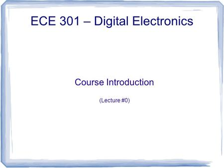 Course Introduction (Lecture #0) ECE 301 – Digital Electronics.