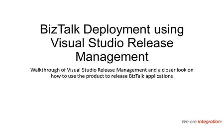 BizTalk Deployment using Visual Studio Release Management Walkthrough of Visual Studio Release Management and a closer look on how to use the product to.