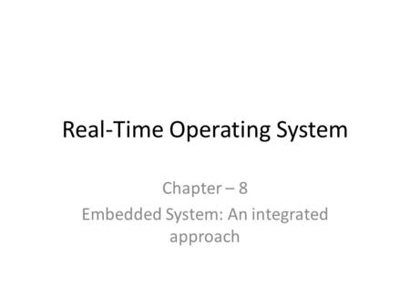 Real-Time Operating System Chapter – 8 Embedded System: An integrated approach.