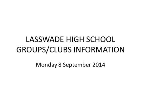 LASSWADE HIGH SCHOOL GROUPS/CLUBS INFORMATION Monday 8 September 2014.