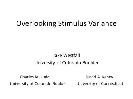 Overlooking Stimulus Variance Jake Westfall University of Colorado Boulder Charles M. Judd David A. Kenny University of Colorado BoulderUniversity of Connecticut.