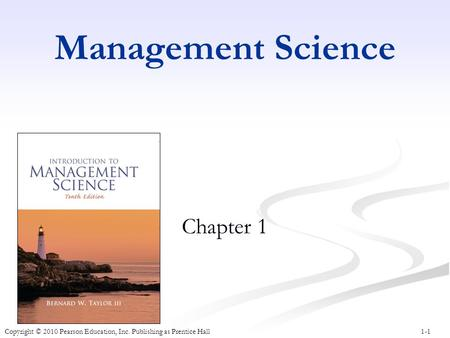 1-1 Management Science Chapter 1 Copyright © 2010 Pearson Education, Inc. Publishing as Prentice Hall.