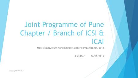 Joint Programme of Pune Chapter / Branch of ICSI & ICAI New Disclosures in Annual Report under Companies Act, 2013 J Sridhar 16/05/2015 Joint prog ICSI/