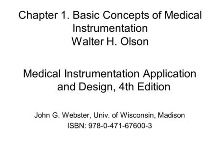 Chapter 1. Basic Concepts of Medical Instrumentation Walter H. Olson Medical Instrumentation Application and Design, 4th Edition John G. Webster, Univ.
