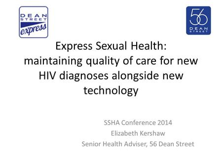 Express Sexual Health: maintaining quality of care for new HIV diagnoses alongside new technology SSHA Conference 2014 Elizabeth Kershaw Senior Health.
