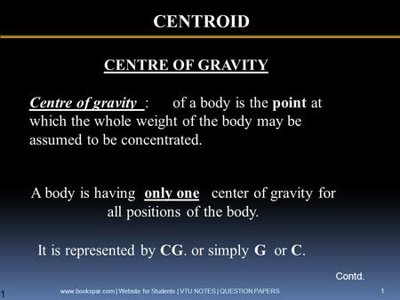 CENTROID CENTRE OF GRAVITY Centre of gravity : of a body is the point at which the whole weight of the body may be assumed to be concentrated. It is represented.