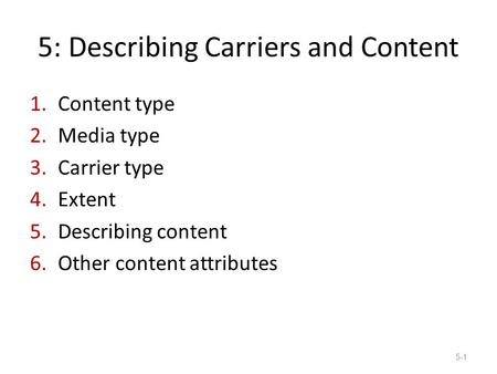 5: Describing Carriers and Content 1.Content type 2.Media type 3.Carrier type 4.Extent 5.Describing content 6.Other content attributes 5-1.