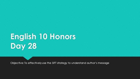 English 10 Honors Day 28 Objective: To effectively use the SIFT strategy to understand author's message.