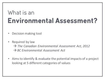Decision making tool Required by law  The Canadian Environmental Assessment Act, 2012  BC Environmental Assessment Act Aims to identify & evaluate the.