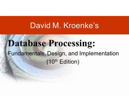 DAVID M. KROENKE'S DATABASE PROCESSING, 10th Edition © 2006 Pearson Prentice Hall 1-1 David M. Kroenke's Database Processing: Fundamentals, Design, and.