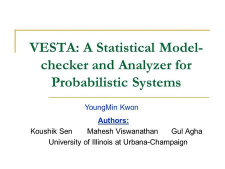 VESTA: A Statistical Model- checker and Analyzer for Probabilistic Systems Authors: Koushik Sen Mahesh Viswanathan Gul Agha University of Illinois at Urbana-Champaign.