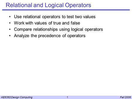 Fall 2006AE6382 Design Computing1 Relational and Logical Operators Use relational operators to test two values Work with values of true and false Compare.