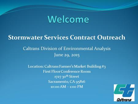 Stormwater Services Contract Outreach Caltrans Division of Environmental Analysis June 29, 2015 Location: Caltrans Farmer's Market Building #3 First Floor.