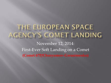 November 12, 2014: First-Ever Soft Landing on a Comet (Comet 67P/Churyumov-Gerasimenko)