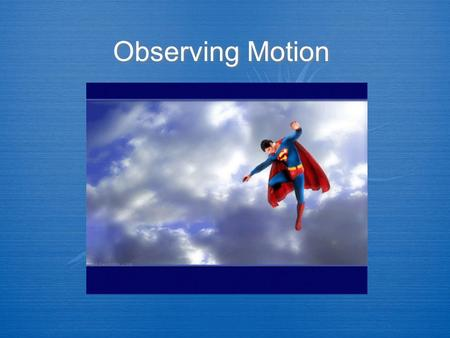 Observing Motion. A.Motion is an object's change in position relative to a reference point. 1.Displacement is the change in the position of an object.