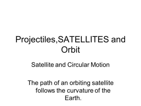 Projectiles,SATELLITES and Orbit Satellite and Circular Motion The path of an orbiting satellite follows the curvature of the Earth.