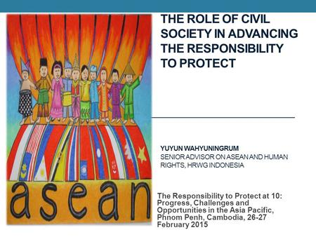 THE ROLE OF CIVIL SOCIETY IN ADVANCING THE RESPONSIBILITY TO PROTECT YUYUN WAHYUNINGRUM SENIOR ADVISOR ON ASEAN AND HUMAN RIGHTS, HRWG INDONESIA The Responsibility.